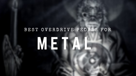Best Overdrive Pedals for Metal: Make Your Amp Sound Metal as F@#K